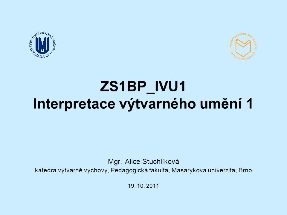 ZS1BP_IVU1 Interpretace výtvarného umění 1 Mgr. Alice Stuchlíková katedra výtvarné výchovy, Pedagogická fakulta, Masarykova univerzita, Brno 19. 10. 2