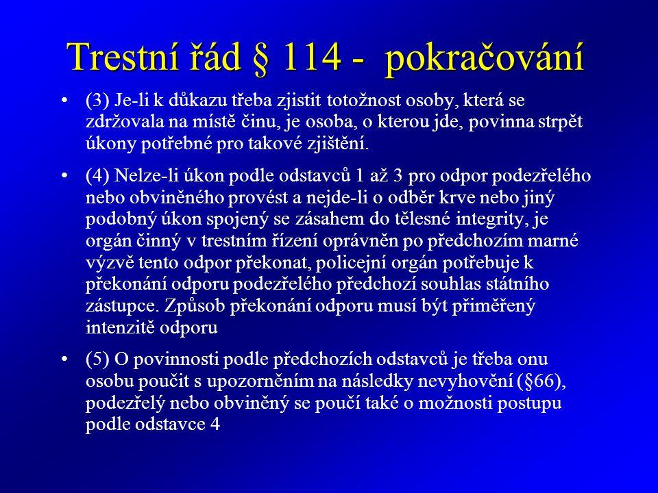 Trestní řád § 114 - pokračování (3) Je-li k důkazu třeba zjistit totožnost osoby, která se zdržovala na místě činu, je osoba, o kterou jde, povinna strpět úkony potřebné pro takové zjištění.