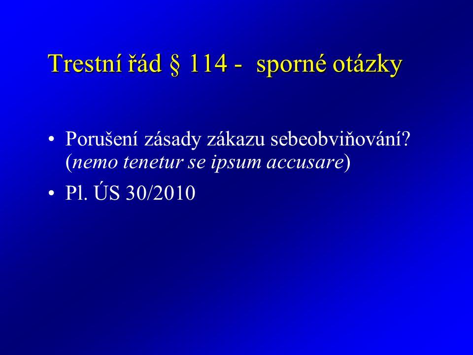 Trestní řád § 114 - sporné otázky Porušení zásady zákazu sebeobviňování? (nemo tenetur se ipsum accusare) Pl. ÚS 30/2010