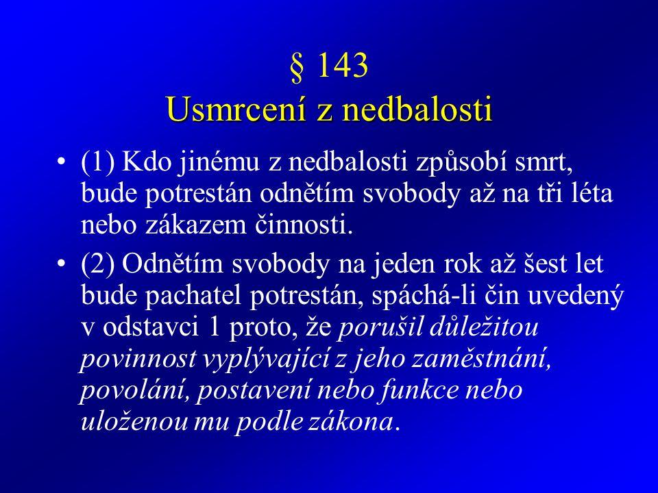 Usmrcení z nedbalosti § 143 Usmrcení z nedbalosti (1) Kdo jinému z nedbalosti způsobí smrt, bude potrestán odnětím svobody až na tři léta nebo zákazem