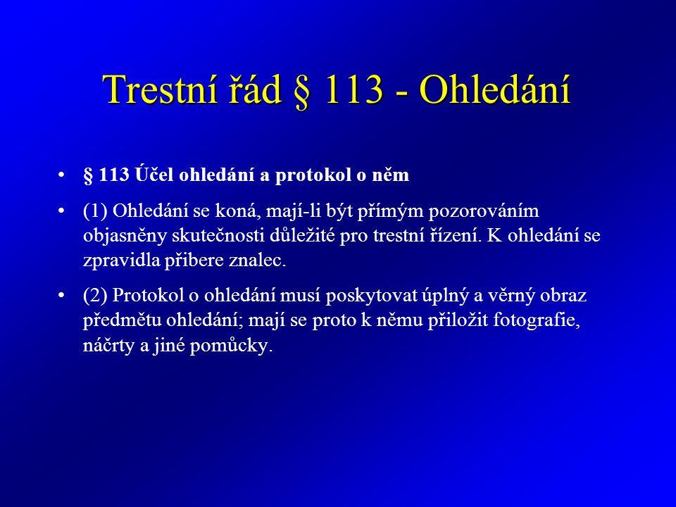 Trestní řád § 113 - Ohledání § 113 Účel ohledání a protokol o něm (1) Ohledání se koná, mají-li být přímým pozorováním objasněny skutečnosti důležité pro trestní řízení.