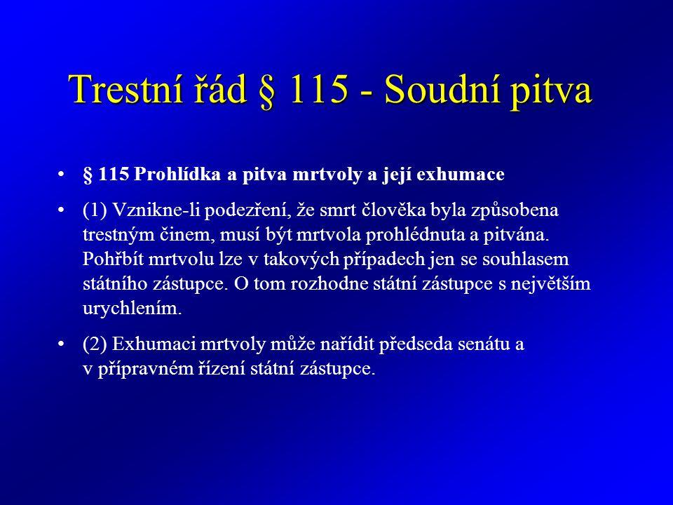 Trestní řád § 115 - Soudní pitva § 115 Prohlídka a pitva mrtvoly a její exhumace (1) Vznikne-li podezření, že smrt člověka byla způsobena trestným činem, musí být mrtvola prohlédnuta a pitvána.