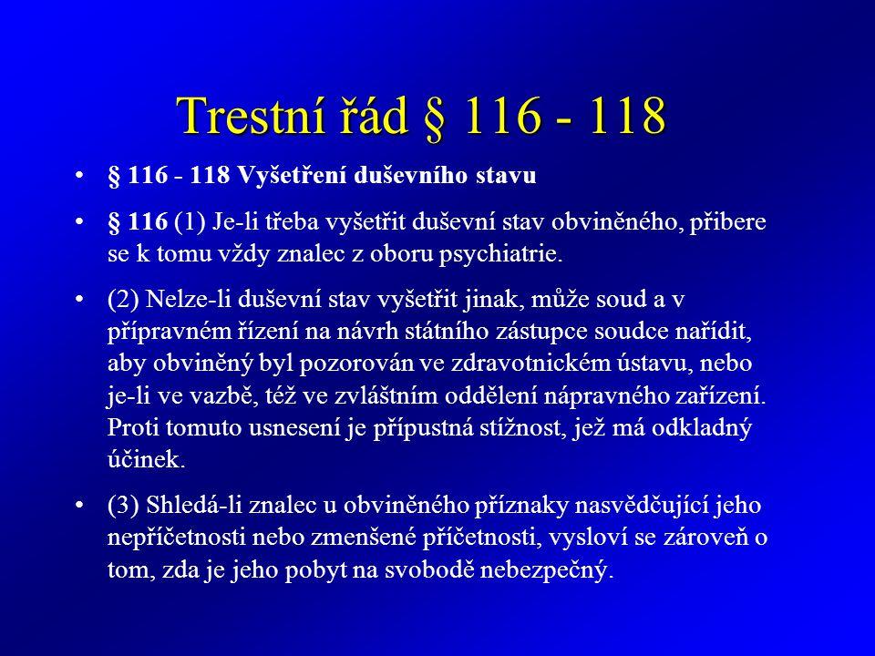 Trestní řád § 116 - 118 § 116 - 118 Vyšetření duševního stavu § 116 (1) Je-li třeba vyšetřit duševní stav obviněného, přibere se k tomu vždy znalec z oboru psychiatrie.
