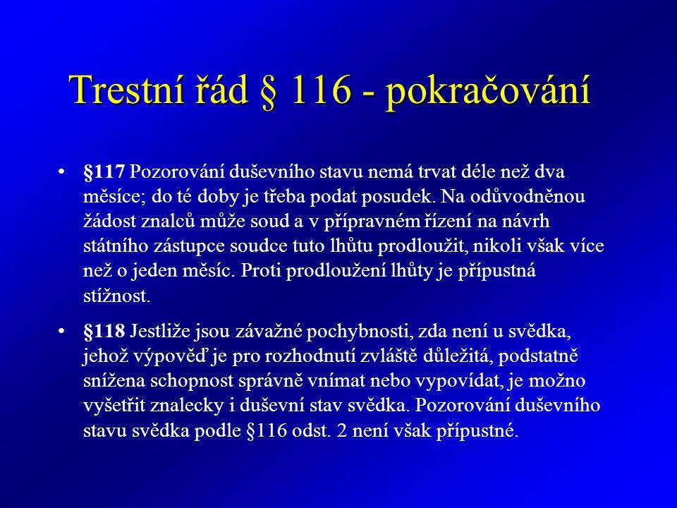 Trestní řád § 116 - pokračování §117 Pozorování duševního stavu nemá trvat déle než dva měsíce; do té doby je třeba podat posudek. Na odůvodněnou žádo
