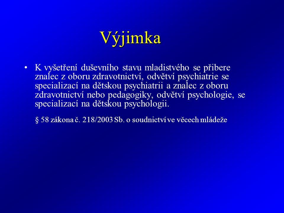 Výjimka K vyšetření duševního stavu mladistvého se přibere znalec z oboru zdravotnictví, odvětví psychiatrie se specializací na dětskou psychiatrii a znalec z oboru zdravotnictví nebo pedagogiky, odvětví psychologie, se specializací na dětskou psychologii.