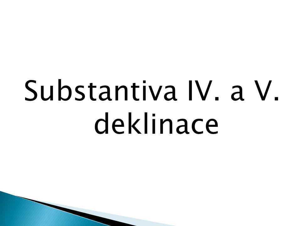 Substantiva IV. a V. deklinace