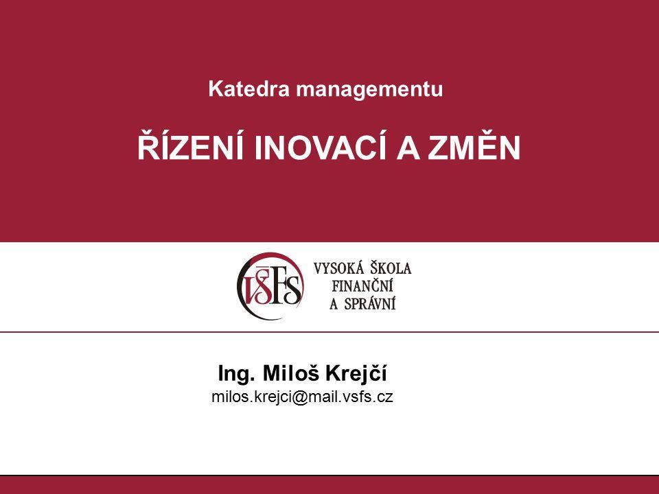 Katedra managementu ŘÍZENÍ INOVACÍ A ZMĚN Ing. Miloš Krejčí milos.krejci@mail.vsfs.cz