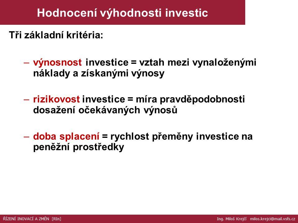 Tři základní kritéria: –výnosnost investice = vztah mezi vynaloženými náklady a získanými výnosy –rizikovost investice = míra pravděpodobnosti dosažení očekávaných výnosů –doba splacení = rychlost přeměny investice na peněžní prostředky ŘÍZENÍ INOVACÍ A ZMĚN [RIn] Ing.