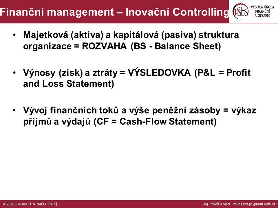 Majetková (aktiva) a kapitálová (pasiva) struktura organizace = ROZVAHA (BS - Balance Sheet) Výnosy (zisk) a ztráty = VÝSLEDOVKA (P&L = Profit and Loss Statement) Vývoj finančních toků a výše peněžní zásoby = výkaz příjmů a výdajů (CF = Cash-Flow Statement) ŘÍZENÍ INOVACÍ A ZMĚN [RIn] Ing.