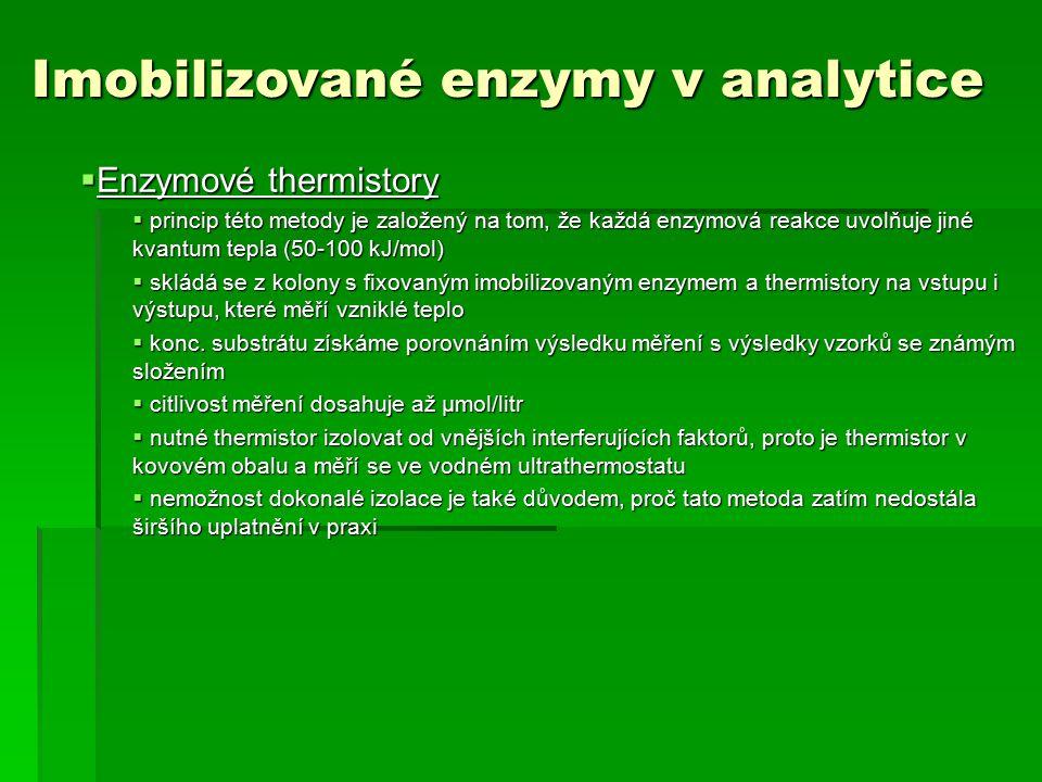 Imobilizované enzymy v analytice  Enzymové thermistory  princip této metody je založený na tom, že každá enzymová reakce uvolňuje jiné kvantum tepla (50-100 kJ/mol)  skládá se z kolony s fixovaným imobilizovaným enzymem a thermistory na vstupu i výstupu, které měří vzniklé teplo  konc.