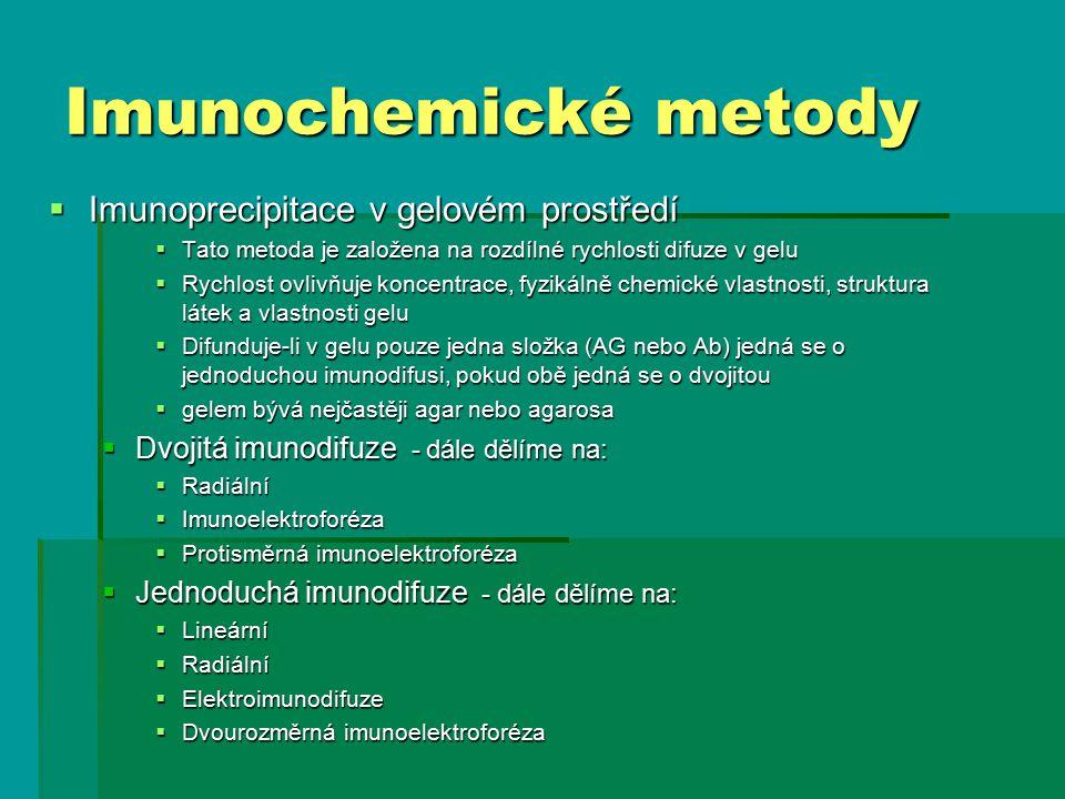  Imunoprecipitace v gelovém prostředí  Tato metoda je založena na rozdílné rychlosti difuze v gelu  Rychlost ovlivňuje koncentrace, fyzikálně chemické vlastnosti, struktura látek a vlastnosti gelu  Difunduje-li v gelu pouze jedna složka (AG nebo Ab) jedná se o jednoduchou imunodifusi, pokud obě jedná se o dvojitou  gelem bývá nejčastěji agar nebo agarosa  Dvojitá imunodifuze - dále dělíme na:  Radiální  Imunoelektroforéza  Protisměrná imunoelektroforéza  Jednoduchá imunodifuze - dále dělíme na:  Lineární  Radiální  Elektroimunodifuze  Dvourozměrná imunoelektroforéza Imunochemické metody