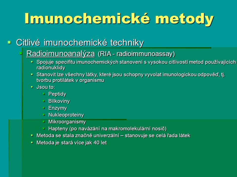 Imunochemické metody  Citlivé imunochemické techniky  Radioimunoanalýza (RIA - radioimmunoassay)  Spojuje specifitu imunochemických stanovení s vysokou citlivostí metod používajících radionuklidy  Stanovit lze všechny látky, které jsou schopny vyvolat imunologickou odpověď, tj.