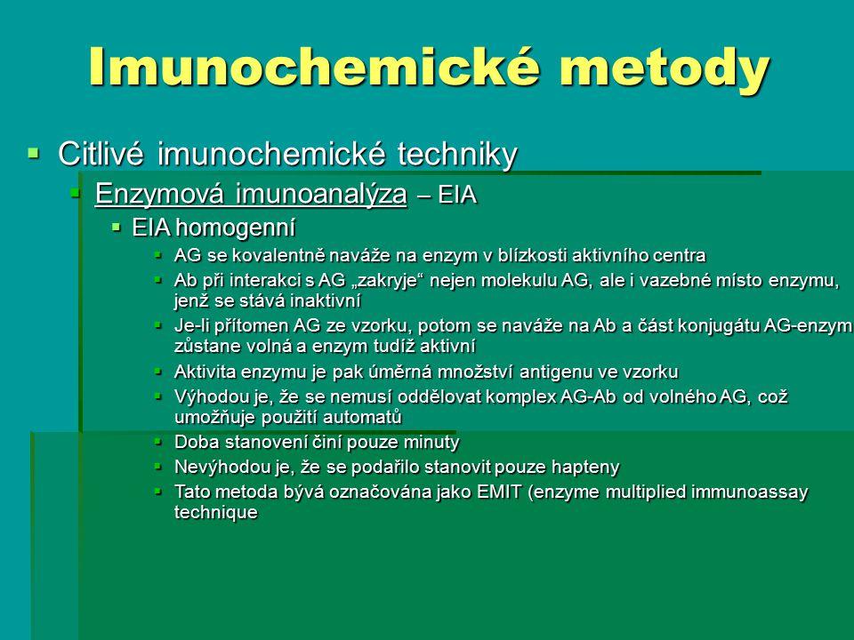 """ Citlivé imunochemické techniky  Enzymová imunoanalýza – EIA  EIA homogenní  AG se kovalentně naváže na enzym v blízkosti aktivního centra  Ab při interakci s AG """"zakryje nejen molekulu AG, ale i vazebné místo enzymu, jenž se stává inaktivní  Je-li přítomen AG ze vzorku, potom se naváže na Ab a část konjugátu AG-enzym zůstane volná a enzym tudíž aktivní  Aktivita enzymu je pak úměrná množství antigenu ve vzorku  Výhodou je, že se nemusí oddělovat komplex AG-Ab od volného AG, což umožňuje použití automatů  Doba stanovení činí pouze minuty  Nevýhodou je, že se podařilo stanovit pouze hapteny  Tato metoda bývá označována jako EMIT (enzyme multiplied immunoassay technique Imunochemické metody"""