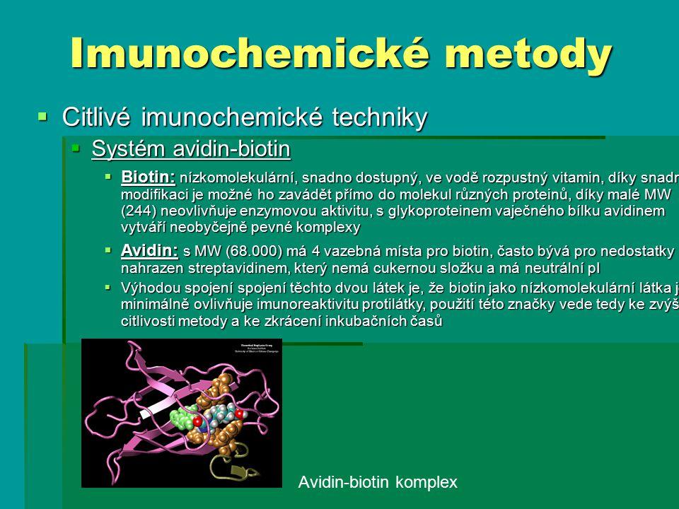  Citlivé imunochemické techniky  Systém avidin-biotin  Biotin: nízkomolekulární, snadno dostupný, ve vodě rozpustný vitamin, díky snadné modifikaci je možné ho zavádět přímo do molekul různých proteinů, díky malé MW (244) neovlivňuje enzymovou aktivitu, s glykoproteinem vaječného bílku avidinem vytváří neobyčejně pevné komplexy  Avidin: s MW (68.000) má 4 vazebná místa pro biotin, často bývá pro nedostatky nahrazen streptavidinem, který nemá cukernou složku a má neutrální pI  Výhodou spojení spojení těchto dvou látek je, že biotin jako nízkomolekulární látka jen minimálně ovlivňuje imunoreaktivitu protilátky, použití této značky vede tedy ke zvýšení citlivosti metody a ke zkrácení inkubačních časů Imunochemické metody Avidin-biotin komplex