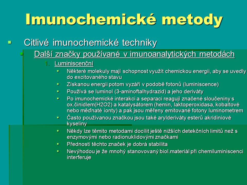  Citlivé imunochemické techniky  Další značky používané v imunoanalytických metodách 1.Luminiscenční  Některé molekuly mají schopnost využít chemickou energii, aby se uvedly do excitovaného stavu  Získanou energii potom vyzáří v podobě fotonů (luminiscence)  Používá se luminol (3-aminoftalhydrazid) a jeho deriváty  Po imunochemické interakci a separaci reagují značené sloučeniny s ox.činidlem(H2O2) a katalysátorem (hemin, laktoperoxidasa, kobaltové nebo měďnaté ionty) a pak jsou měřeny emitované fotony luminometrem  Často používanou značkou jsou také arylderiváty esterů akridiniové kyseliny  Někdy lze těmito metodami docílit ještě nižších detekčních limitů než s enzymovými nebo radionuklidovými značkami  Předností těchto značek je dobrá stabilita  Nevýhodou je že mnohý stanovovaný biol.materiál při chemiluminiscenci interferuje Imunochemické metody
