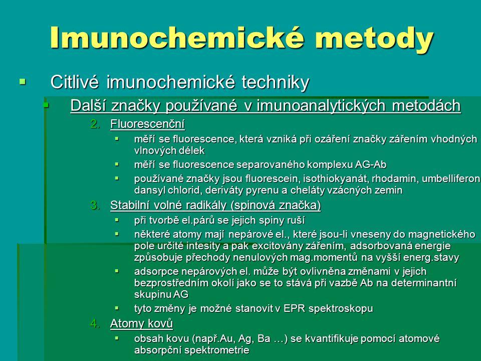  Citlivé imunochemické techniky  Další značky používané v imunoanalytických metodách 2.Fluorescenční  měří se fluorescence, která vzniká při ozáření značky zářením vhodných vlnových délek  měří se fluorescence separovaného komplexu AG-Ab  používané značky jsou fluorescein, isothiokyanát, rhodamin, umbelliferon, dansyl chlorid, deriváty pyrenu a cheláty vzácných zemin 3.Stabilní volné radikály (spinová značka)  při tvorbě el.párů se jejich spiny ruší  některé atomy mají nepárové el., které jsou-li vneseny do magnetického pole určité intesity a pak excitovány zářením, adsorbovaná energie způsobuje přechody nenulových mag.momentů na vyšší energ.stavy  adsorpce nepárových el.