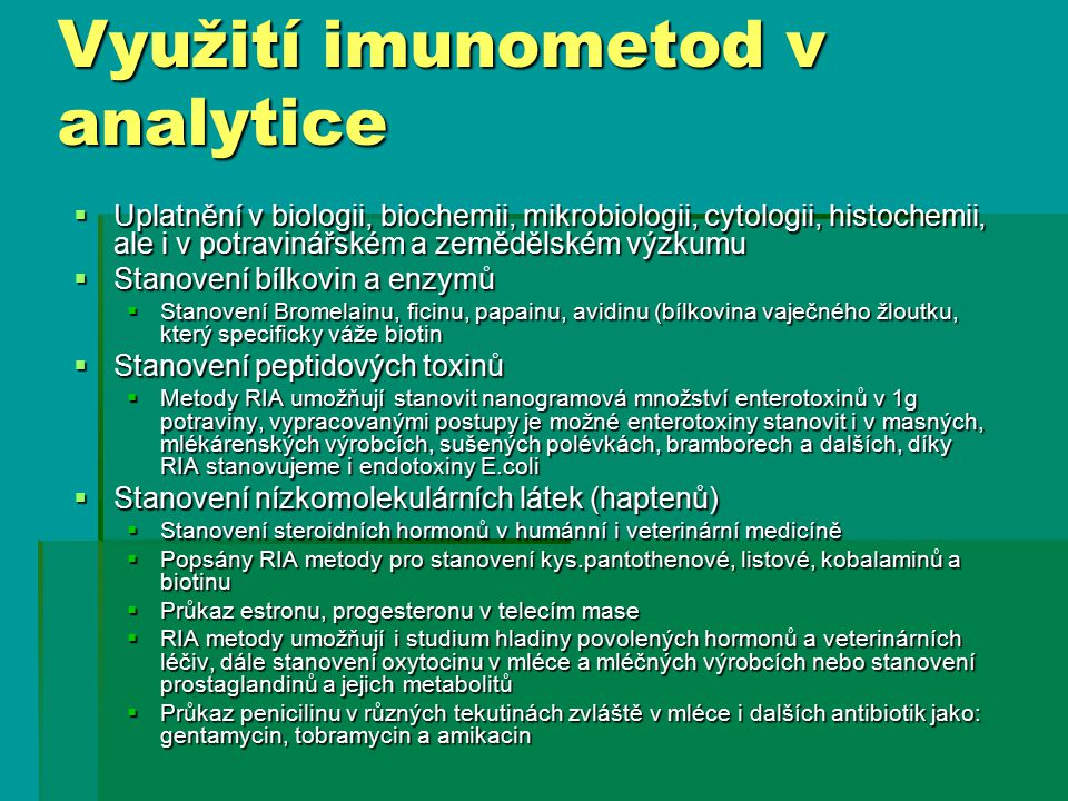 Využití imunometod v analytice  Uplatnění v biologii, biochemii, mikrobiologii, cytologii, histochemii, ale i v potravinářském a zemědělském výzkumu  Stanovení bílkovin a enzymů  Stanovení Bromelainu, ficinu, papainu, avidinu (bílkovina vaječného žloutku, který specificky váže biotin  Stanovení peptidových toxinů  Metody RIA umožňují stanovit nanogramová množství enterotoxinů v 1g potraviny, vypracovanými postupy je možné enterotoxiny stanovit i v masných, mlékárenských výrobcích, sušených polévkách, bramborech a dalších, díky RIA stanovujeme i endotoxiny E.coli  Stanovení nízkomolekulárních látek (haptenů)  Stanovení steroidních hormonů v humánní i veterinární medicíně  Popsány RIA metody pro stanovení kys.pantothenové, listové, kobalaminů a biotinu  Průkaz estronu, progesteronu v telecím mase  RIA metody umožňují i studium hladiny povolených hormonů a veterinárních léčiv, dále stanovení oxytocinu v mléce a mléčných výrobcích nebo stanovení prostaglandinů a jejich metabolitů  Průkaz penicilinu v různých tekutinách zvláště v mléce i dalších antibiotik jako: gentamycin, tobramycin a amikacin
