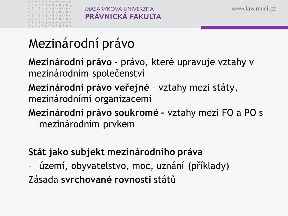 www.law.muni.cz Mezinárodní právo Mezinárodní právo – právo, které upravuje vztahy v mezinárodním společenství Mezinárodní právo veřejné – vztahy mezi