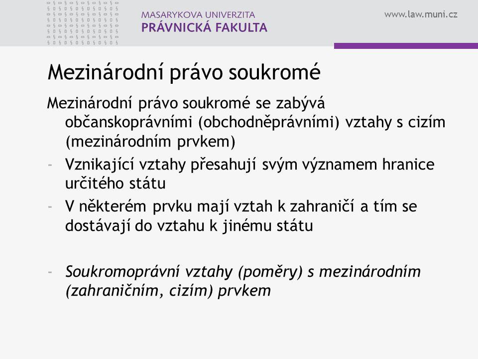 www.law.muni.cz Mezinárodní právo soukromé Mezinárodní právo soukromé se zabývá občanskoprávními (obchodněprávními) vztahy s cizím (mezinárodním prvke