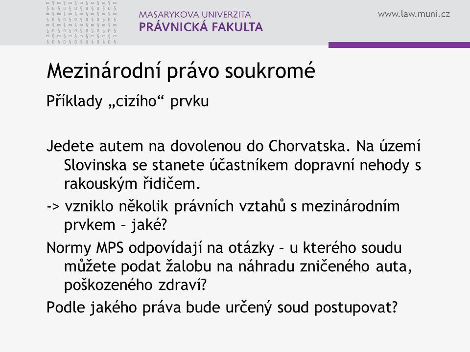 """www.law.muni.cz Mezinárodní právo soukromé Příklady """"cizího"""" prvku Jedete autem na dovolenou do Chorvatska. Na území Slovinska se stanete účastníkem d"""