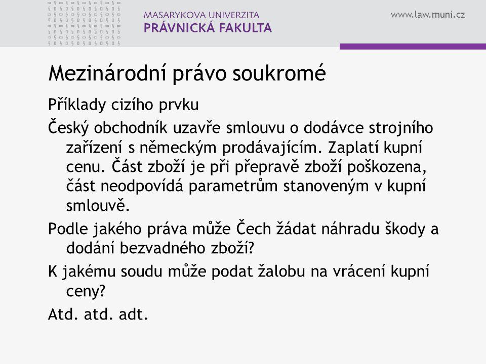 www.law.muni.cz Mezinárodní právo soukromé Příklady cizího prvku Český obchodník uzavře smlouvu o dodávce strojního zařízení s německým prodávajícím.