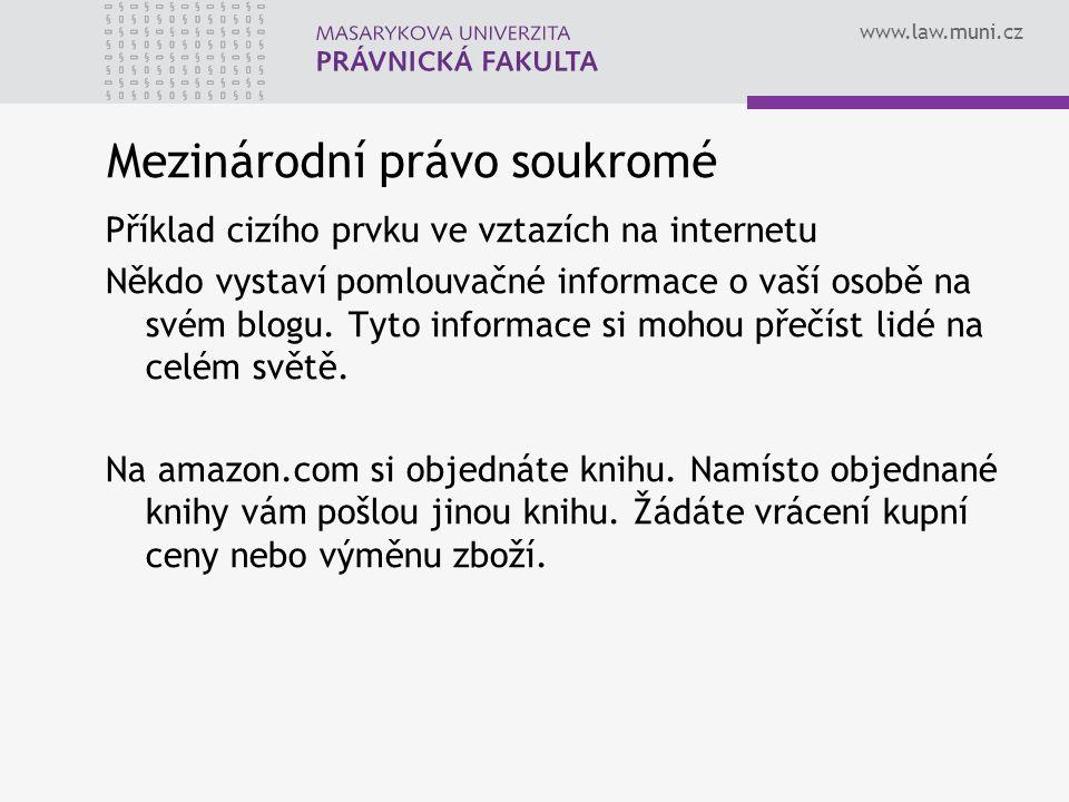 www.law.muni.cz Mezinárodní právo soukromé Příklad cizího prvku ve vztazích na internetu Někdo vystaví pomlouvačné informace o vaší osobě na svém blogu.