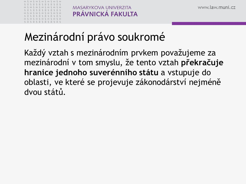 www.law.muni.cz Mezinárodní právo soukromé Každý vztah s mezinárodním prvkem považujeme za mezinárodní v tom smyslu, že tento vztah překračuje hranice jednoho suverénního státu a vstupuje do oblasti, ve které se projevuje zákonodárství nejméně dvou států.