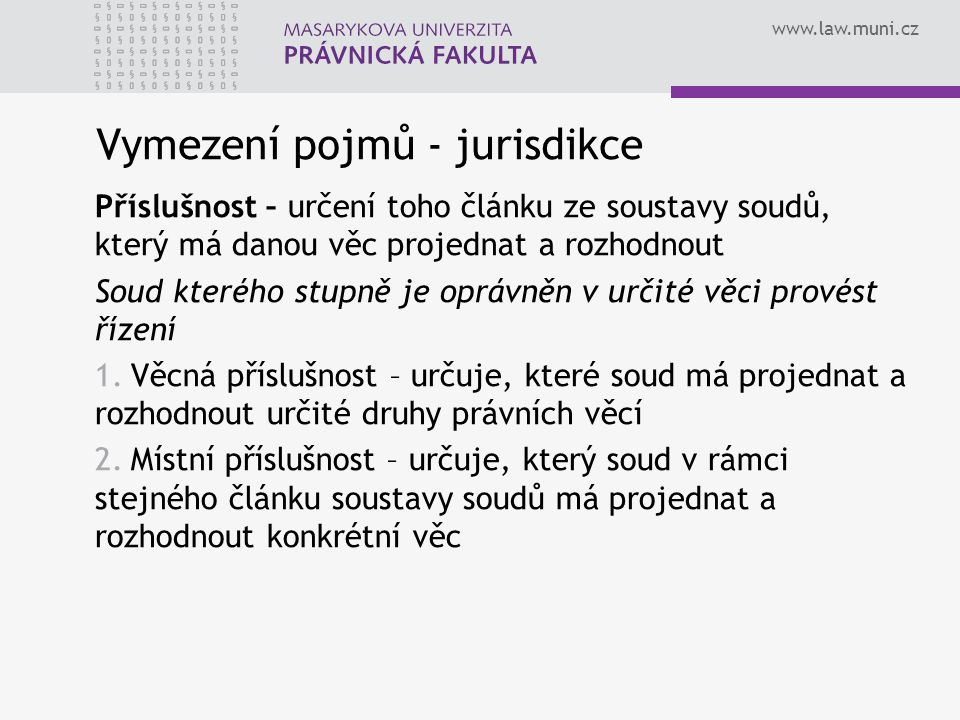 www.law.muni.cz Vymezení pojmů - jurisdikce Příslušnost – určení toho článku ze soustavy soudů, který má danou věc projednat a rozhodnout Soud kterého stupně je oprávněn v určité věci provést řízení 1.Věcná příslušnost – určuje, které soud má projednat a rozhodnout určité druhy právních věcí 2.Místní příslušnost – určuje, který soud v rámci stejného článku soustavy soudů má projednat a rozhodnout konkrétní věc