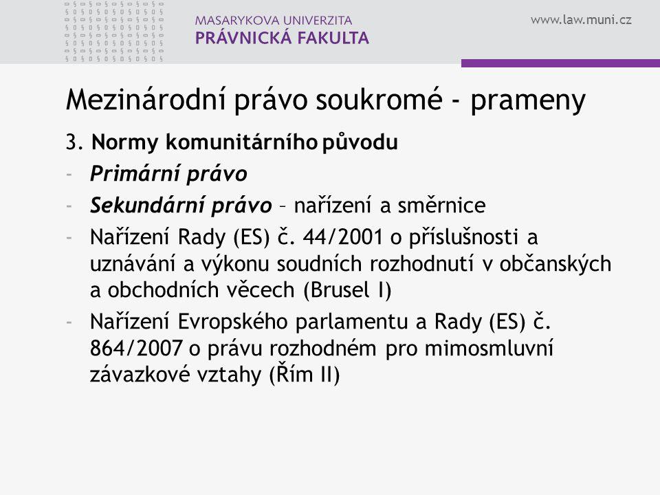 www.law.muni.cz Mezinárodní právo soukromé - prameny 3. Normy komunitárního původu -Primární právo -Sekundární právo – nařízení a směrnice -Nařízení R