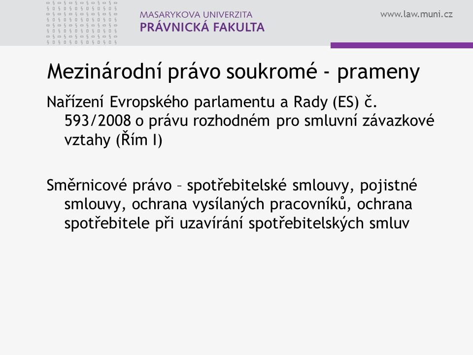 www.law.muni.cz Mezinárodní právo soukromé - prameny Nařízení Evropského parlamentu a Rady (ES) č. 593/2008 o právu rozhodném pro smluvní závazkové vz