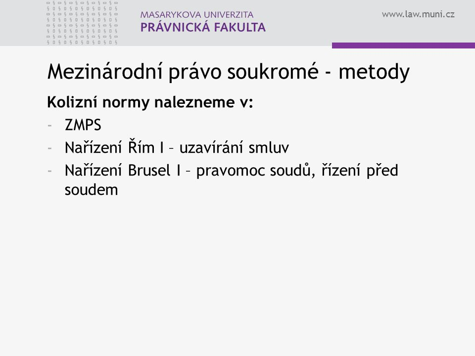 www.law.muni.cz Mezinárodní právo soukromé - metody Kolizní normy nalezneme v: -ZMPS -Nařízení Řím I – uzavírání smluv -Nařízení Brusel I – pravomoc soudů, řízení před soudem