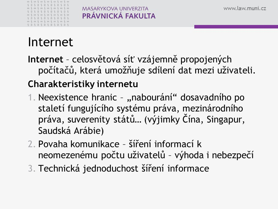 www.law.muni.cz Internet Internet – celosvětová síť vzájemně propojených počítačů, která umožňuje sdílení dat mezi uživateli. Charakteristiky internet