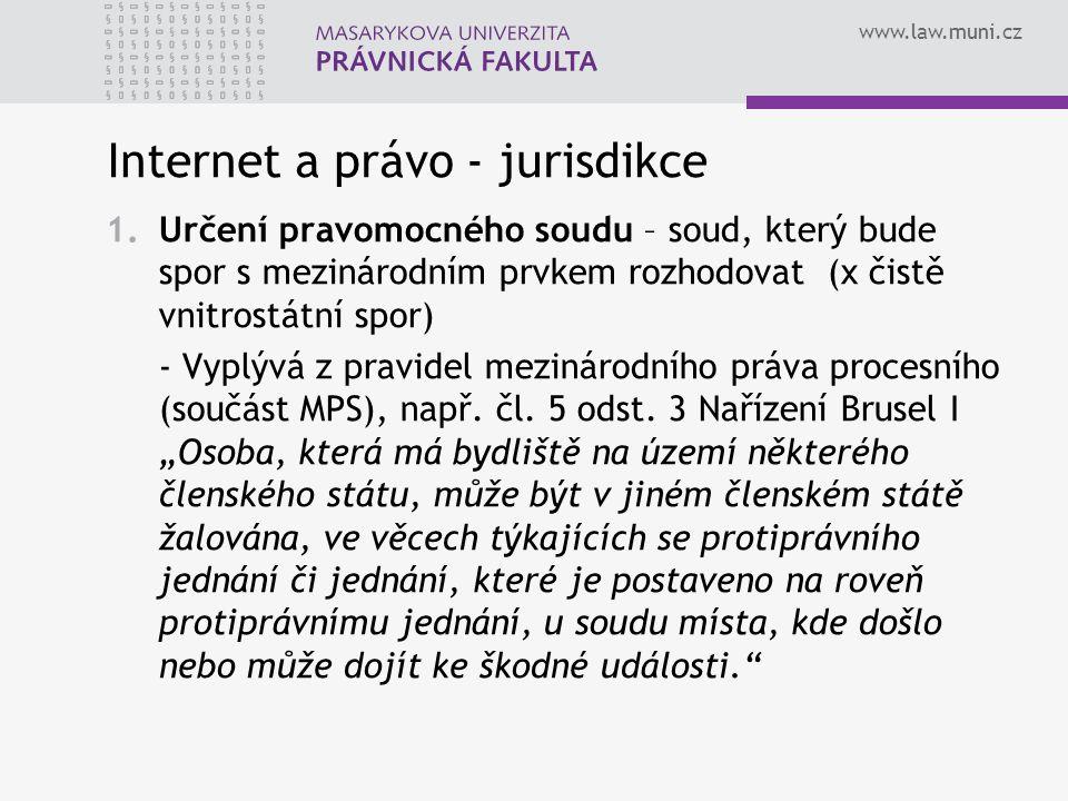 www.law.muni.cz Internet a právo - jurisdikce 1.Určení pravomocného soudu – soud, který bude spor s mezinárodním prvkem rozhodovat (x čistě vnitrostátní spor) - Vyplývá z pravidel mezinárodního práva procesního (součást MPS), např.