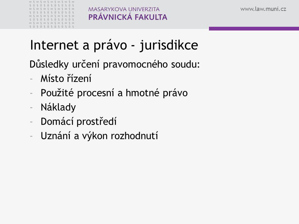 www.law.muni.cz Internet a právo - jurisdikce Důsledky určení pravomocného soudu: -Místo řízení -Použité procesní a hmotné právo -Náklady -Domácí prostředí -Uznání a výkon rozhodnutí