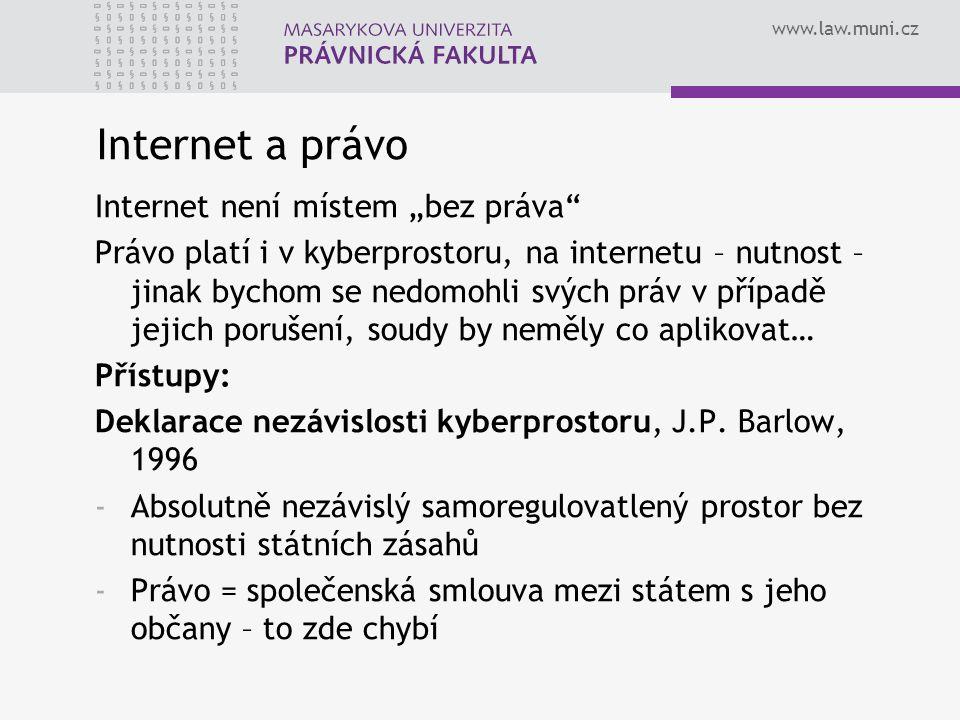 """www.law.muni.cz Internet a právo Internet není místem """"bez práva Právo platí i v kyberprostoru, na internetu – nutnost – jinak bychom se nedomohli svých práv v případě jejich porušení, soudy by neměly co aplikovat… Přístupy: Deklarace nezávislosti kyberprostoru, J.P."""
