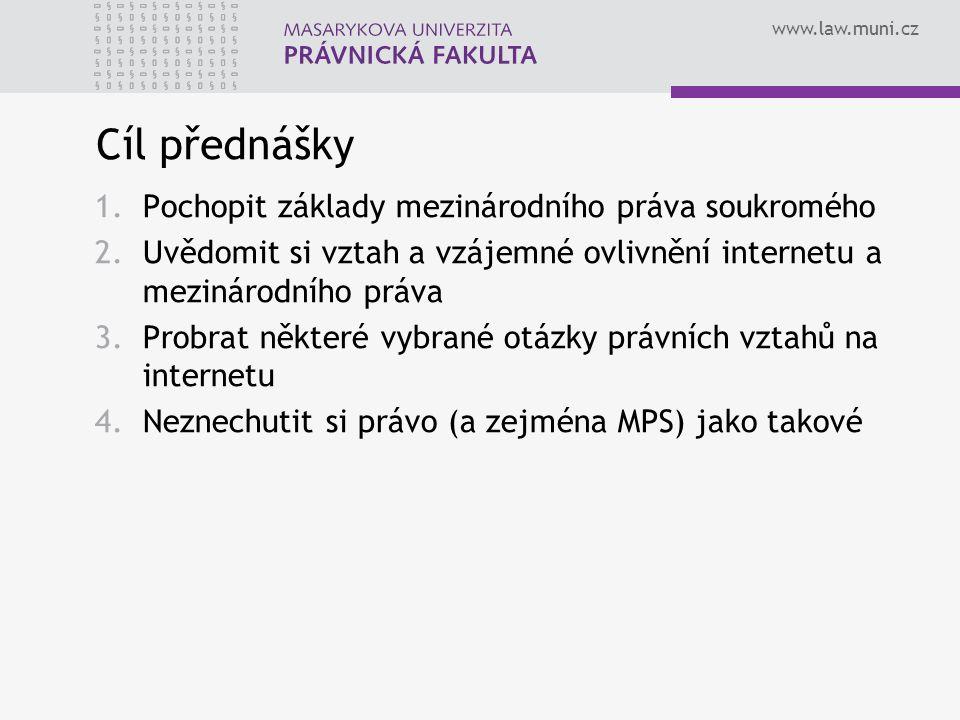 www.law.muni.cz Cíl přednášky 1.Pochopit základy mezinárodního práva soukromého 2.Uvědomit si vztah a vzájemné ovlivnění internetu a mezinárodního práva 3.Probrat některé vybrané otázky právních vztahů na internetu 4.Neznechutit si právo (a zejména MPS) jako takové