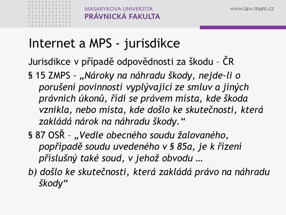 """www.law.muni.cz Internet a MPS - jurisdikce Jurisdikce v případě odpovědnosti za škodu – ČR § 15 ZMPS – """"Nároky na náhradu škody, nejde-li o porušení povinnosti vyplývající ze smluv a jiných právních úkonů, řídí se právem místa, kde škoda vznikla, nebo místa, kde došlo ke skutečnosti, která zakládá nárok na náhradu škody. § 87 OSŘ – """"Vedle obecného soudu žalovaného, popřípadě soudu uvedeného v § 85a, je k řízení příslušný také soud, v jehož obvodu … b) došlo ke skutečnosti, která zakládá právo na náhradu škody"""