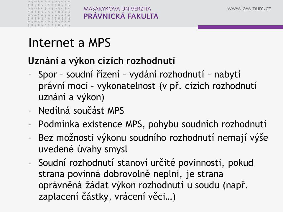 www.law.muni.cz Internet a MPS Uznání a výkon cizích rozhodnutí -Spor – soudní řízení – vydání rozhodnutí – nabytí právní moci – vykonatelnost (v př.