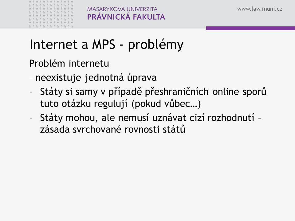 www.law.muni.cz Internet a MPS - problémy Problém internetu – neexistuje jednotná úprava -Státy si samy v případě přeshraničních online sporů tuto otázku regulují (pokud vůbec…) -Státy mohou, ale nemusí uznávat cizí rozhodnutí – zásada svrchované rovnosti států