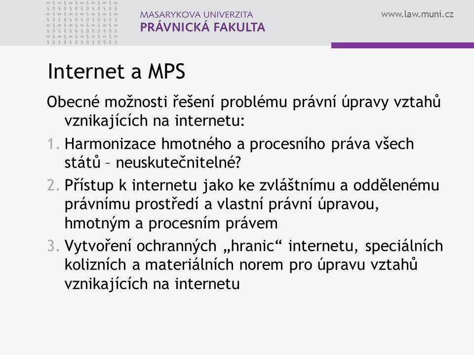 www.law.muni.cz Internet a MPS Obecné možnosti řešení problému právní úpravy vztahů vznikajících na internetu: 1.Harmonizace hmotného a procesního práva všech států – neuskutečnitelné.