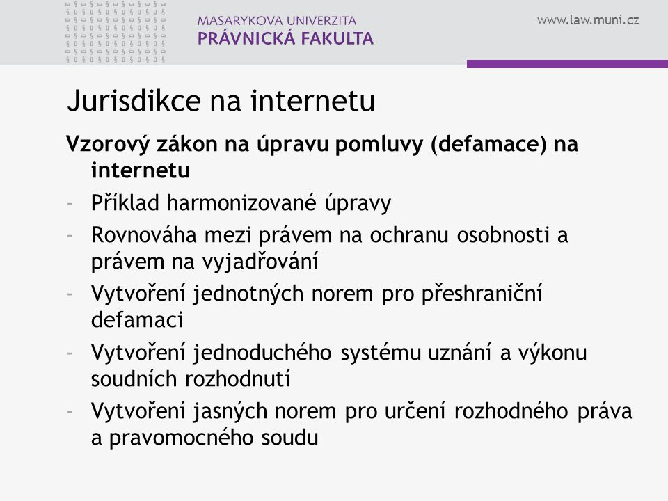 www.law.muni.cz Jurisdikce na internetu Vzorový zákon na úpravu pomluvy (defamace) na internetu -Příklad harmonizované úpravy -Rovnováha mezi právem na ochranu osobnosti a právem na vyjadřování -Vytvoření jednotných norem pro přeshraniční defamaci -Vytvoření jednoduchého systému uznání a výkonu soudních rozhodnutí -Vytvoření jasných norem pro určení rozhodného práva a pravomocného soudu