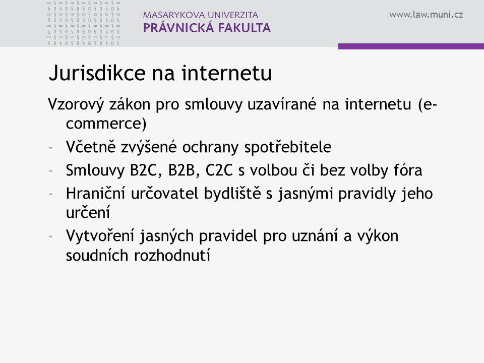www.law.muni.cz Jurisdikce na internetu Vzorový zákon pro smlouvy uzavírané na internetu (e- commerce) -Včetně zvýšené ochrany spotřebitele -Smlouvy B2C, B2B, C2C s volbou či bez volby fóra -Hraniční určovatel bydliště s jasnými pravidly jeho určení -Vytvoření jasných pravidel pro uznání a výkon soudních rozhodnutí