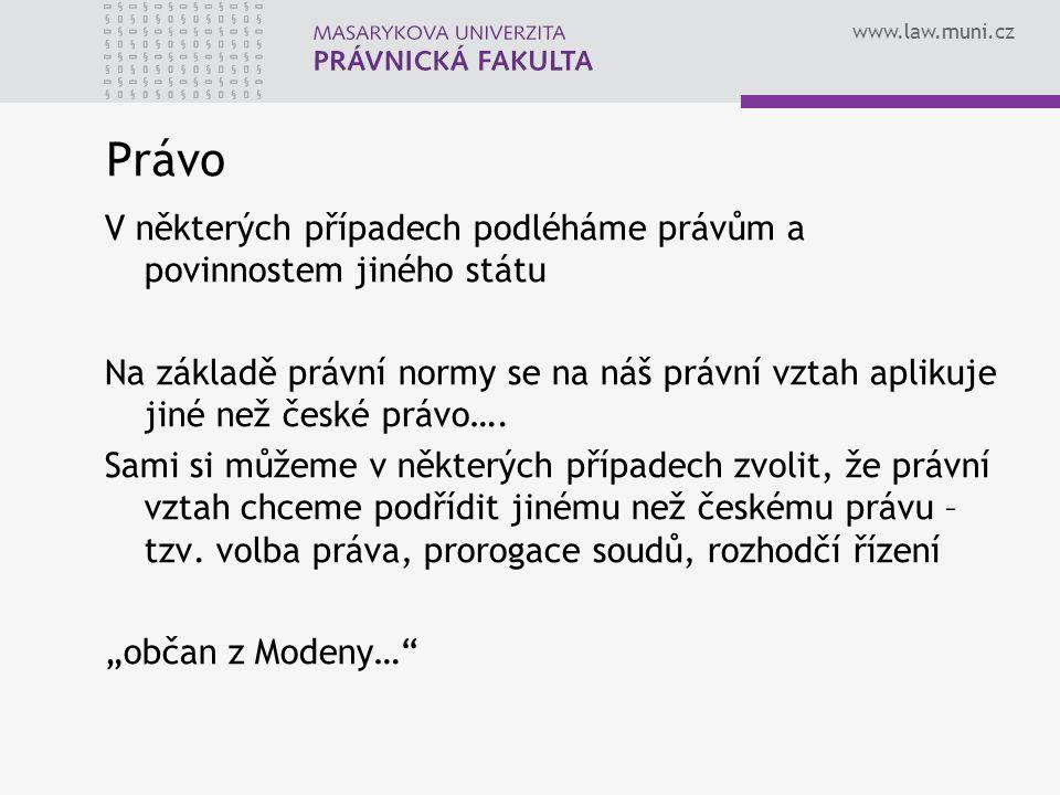 www.law.muni.cz Právo V některých případech podléháme právům a povinnostem jiného státu Na základě právní normy se na náš právní vztah aplikuje jiné než české právo….