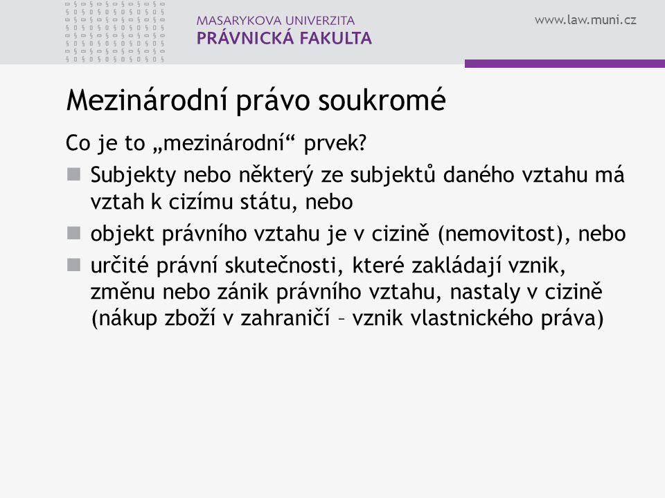 """www.law.muni.cz Mezinárodní právo soukromé Co je to """"mezinárodní"""" prvek? Subjekty nebo některý ze subjektů daného vztahu má vztah k cizímu státu, nebo"""
