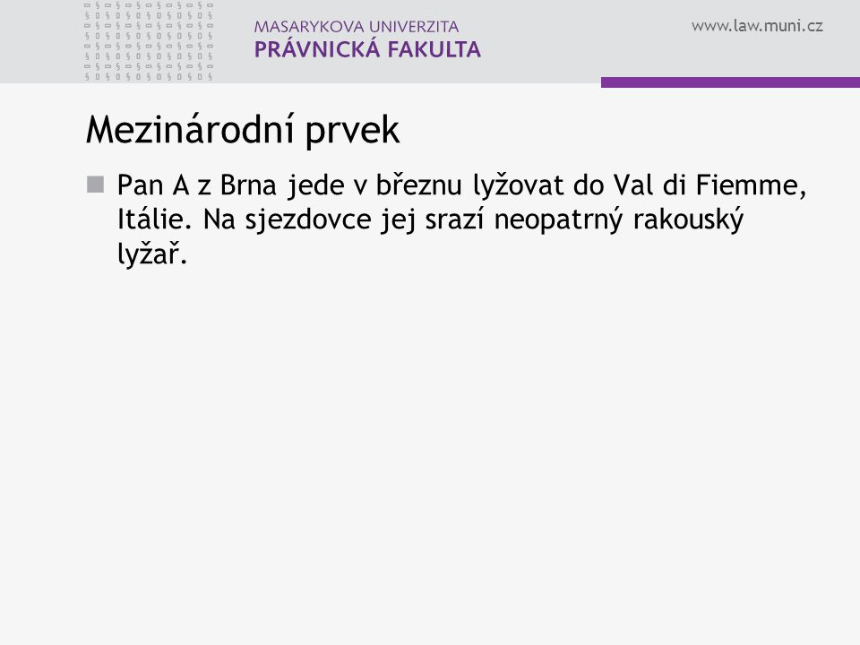 www.law.muni.cz Mezinárodní prvek Pan A z Brna jede v březnu lyžovat do Val di Fiemme, Itálie.