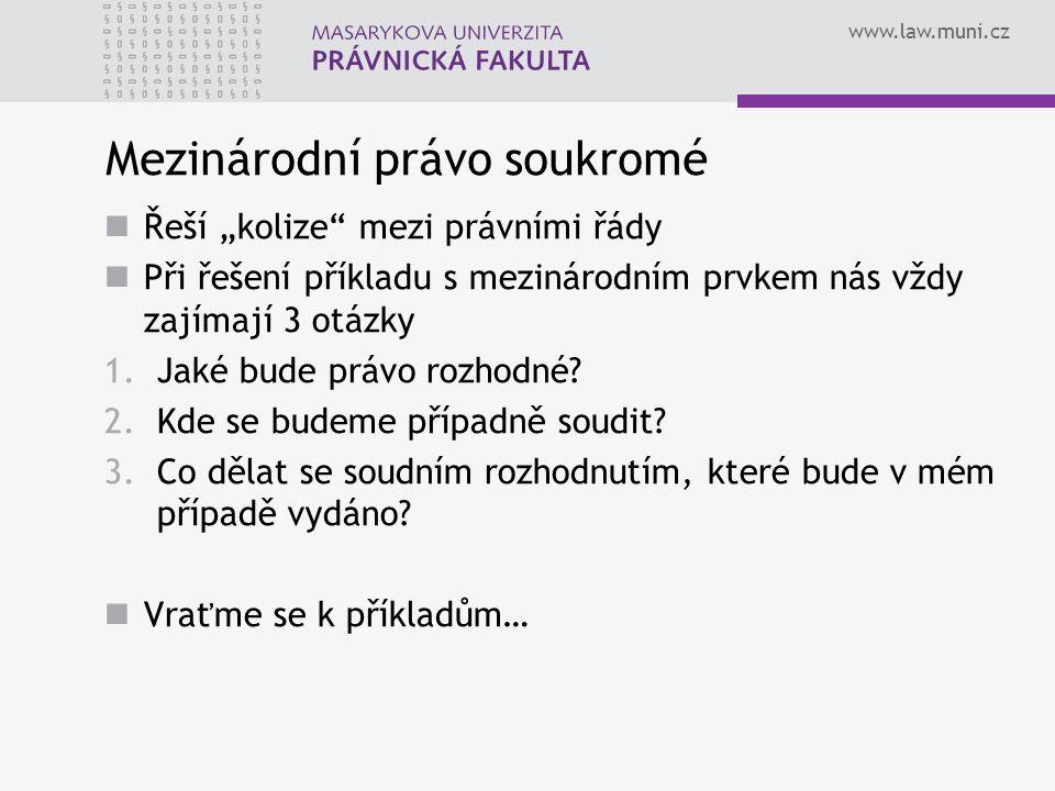 """www.law.muni.cz Mezinárodní právo soukromé Řeší """"kolize"""" mezi právními řády Při řešení příkladu s mezinárodním prvkem nás vždy zajímají 3 otázky 1.Jak"""