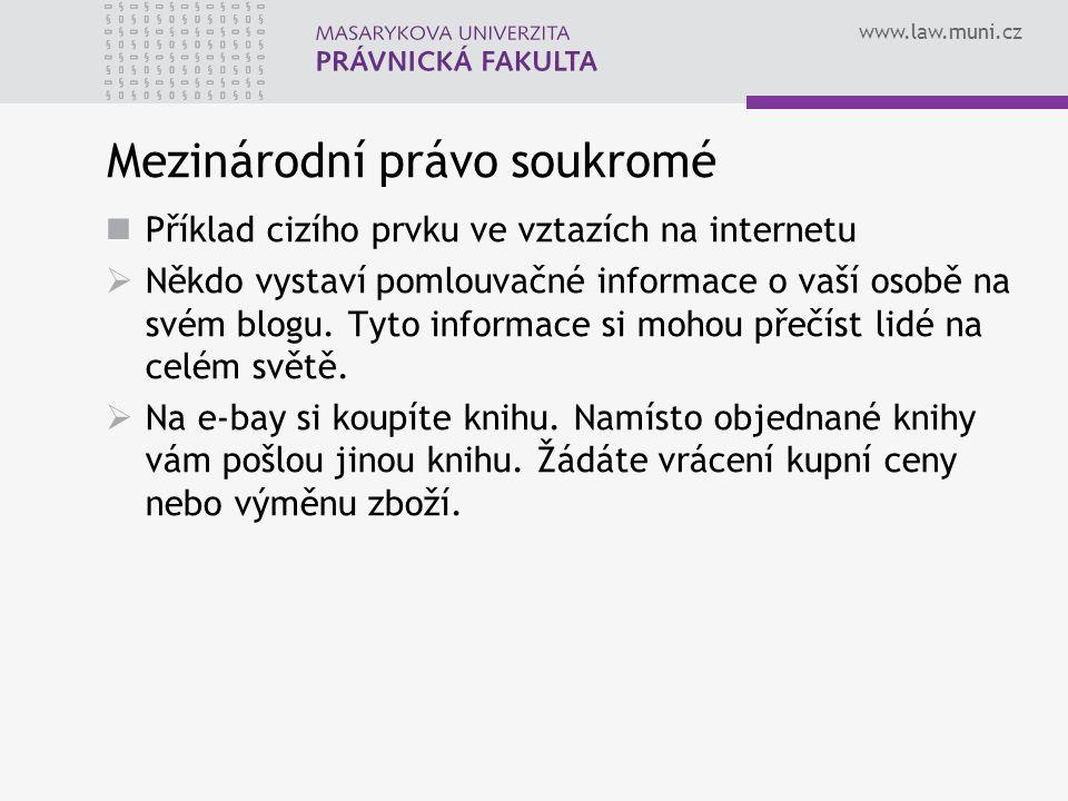 www.law.muni.cz Mezinárodní právo soukromé Příklad cizího prvku ve vztazích na internetu  Někdo vystaví pomlouvačné informace o vaší osobě na svém bl