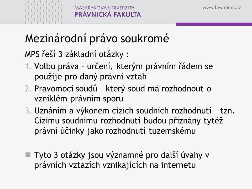 www.law.muni.cz Mezinárodní právo soukromé MPS řeší 3 základní otázky : 1.Volbu práva – určení, kterým právním řádem se použije pro daný právní vztah
