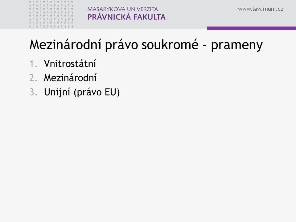 www.law.muni.cz Mezinárodní právo soukromé - prameny 1.Vnitrostátní 2.Mezinárodní 3.Unijní (právo EU)
