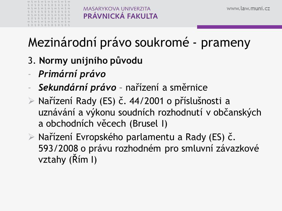 www.law.muni.cz Mezinárodní právo soukromé - prameny 3. Normy unijního původu -Primární právo -Sekundární právo – nařízení a směrnice  Nařízení Rady